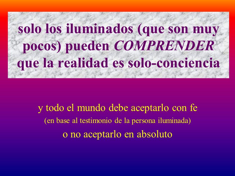 solo los iluminados (que son muy pocos) pueden COMPRENDER que la realidad es solo-conciencia y todo el mundo debe aceptarlo con fe (en base al testimo