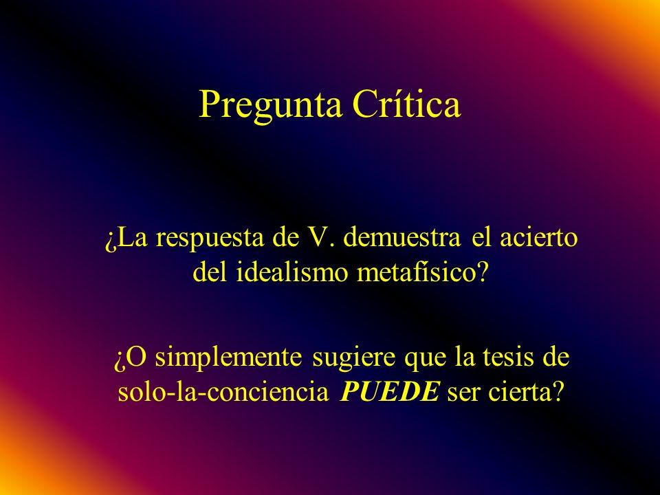 Pregunta Crítica ¿La respuesta de V. demuestra el acierto del idealismo metafísico? ¿O simplemente sugiere que la tesis de solo-la-conciencia PUEDE se