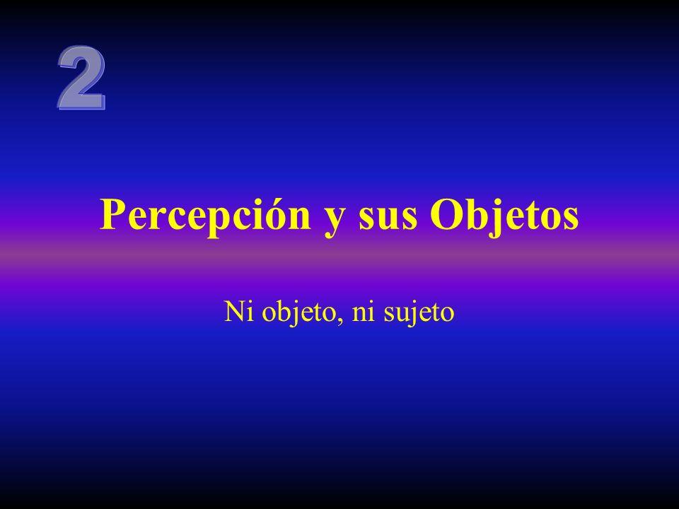 Percepción y sus Objetos Ni objeto, ni sujeto