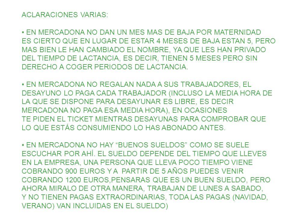 ACLARACIONES VARIAS: EN MERCADONA NO DAN UN MES MAS DE BAJA POR MATERNIDAD ES CIERTO QUE EN LUGAR DE ESTAR 4 MESES DE BAJA ESTAN 5, PERO MAS BIEN LE HAN CAMBIADO EL NOMBRE, YA QUE LES HAN PRIVADO DEL TIEMPO DE LACTANCIA, ES DECIR, TIENEN 5 MESES PERO SIN DERECHO A COGER PERIODOS DE LACTANCIA.