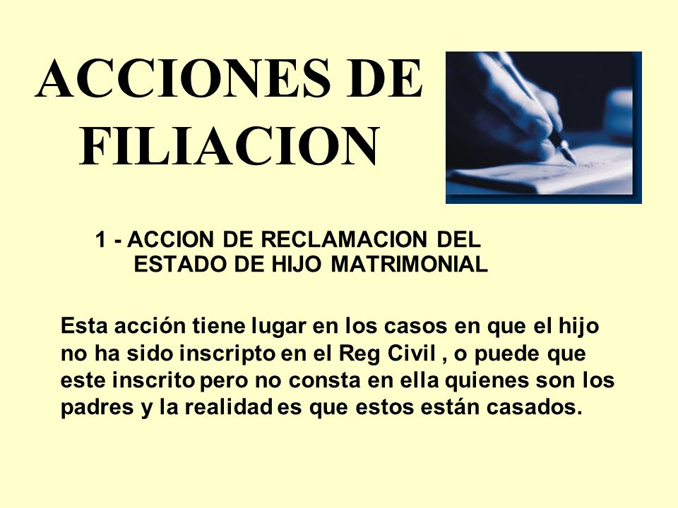 ACCIONES DE FILIACION 1 - ACCION DE RECLAMACION DEL ESTADO DE HIJO MATRIMONIAL Esta acción tiene lugar en los casos en que el hijo no ha sido inscript