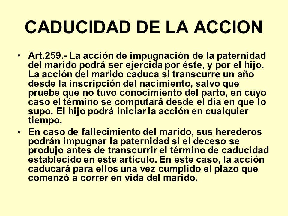CADUCIDAD DE LA ACCION Art.259.- La acción de impugnación de la paternidad del marido podrá ser ejercida por éste, y por el hijo. La acción del marido