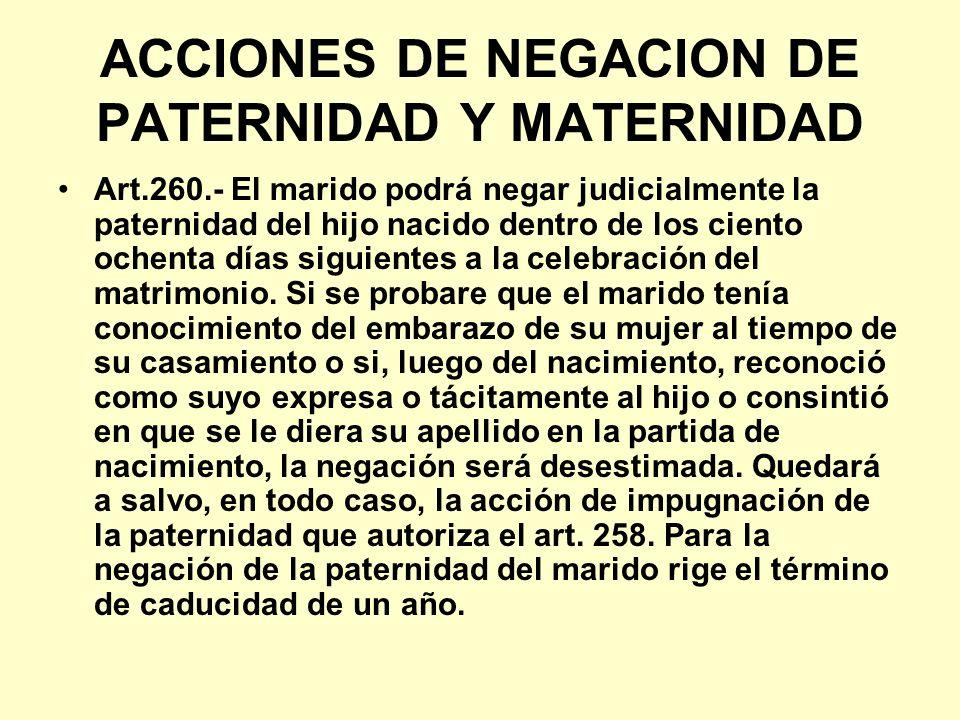 ACCIONES DE NEGACION DE PATERNIDAD Y MATERNIDAD Art.260.- El marido podrá negar judicialmente la paternidad del hijo nacido dentro de los ciento ochen