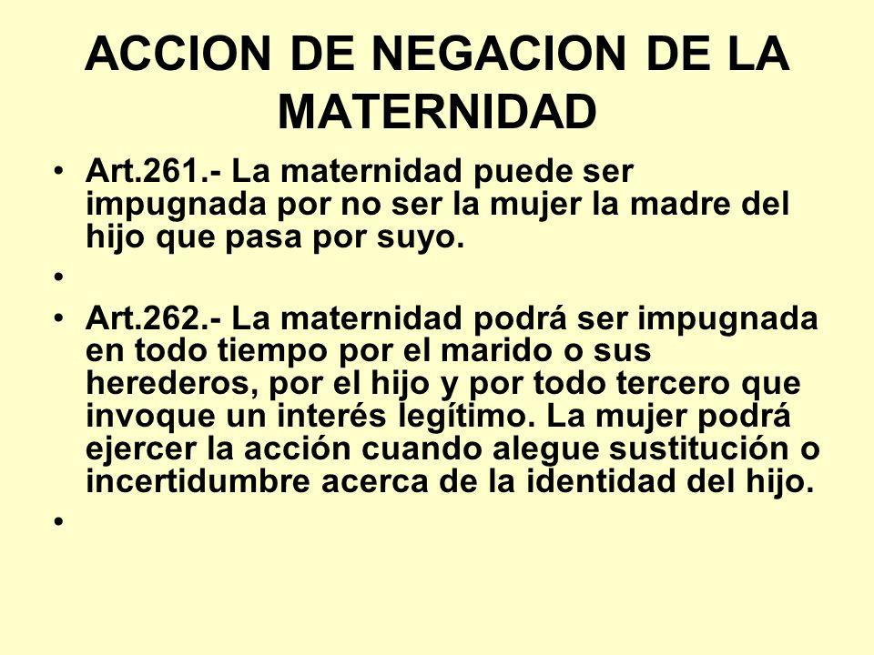 ACCION DE NEGACION DE LA MATERNIDAD Art.261.- La maternidad puede ser impugnada por no ser la mujer la madre del hijo que pasa por suyo. Art.262.- La
