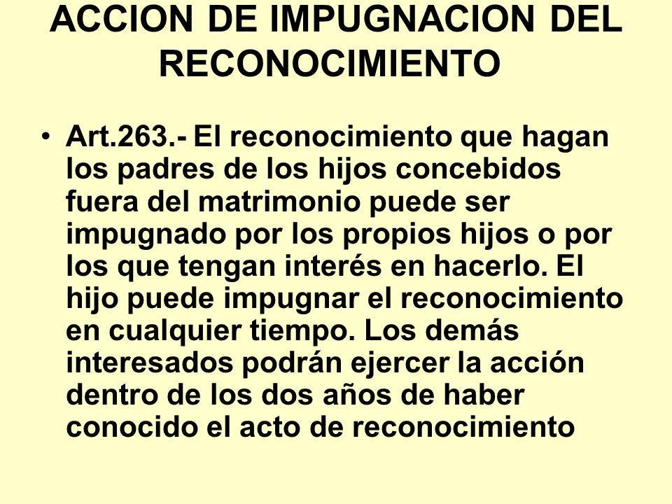 ACCION DE IMPUGNACION DEL RECONOCIMIENTO Art.263.- El reconocimiento que hagan los padres de los hijos concebidos fuera del matrimonio puede ser impug