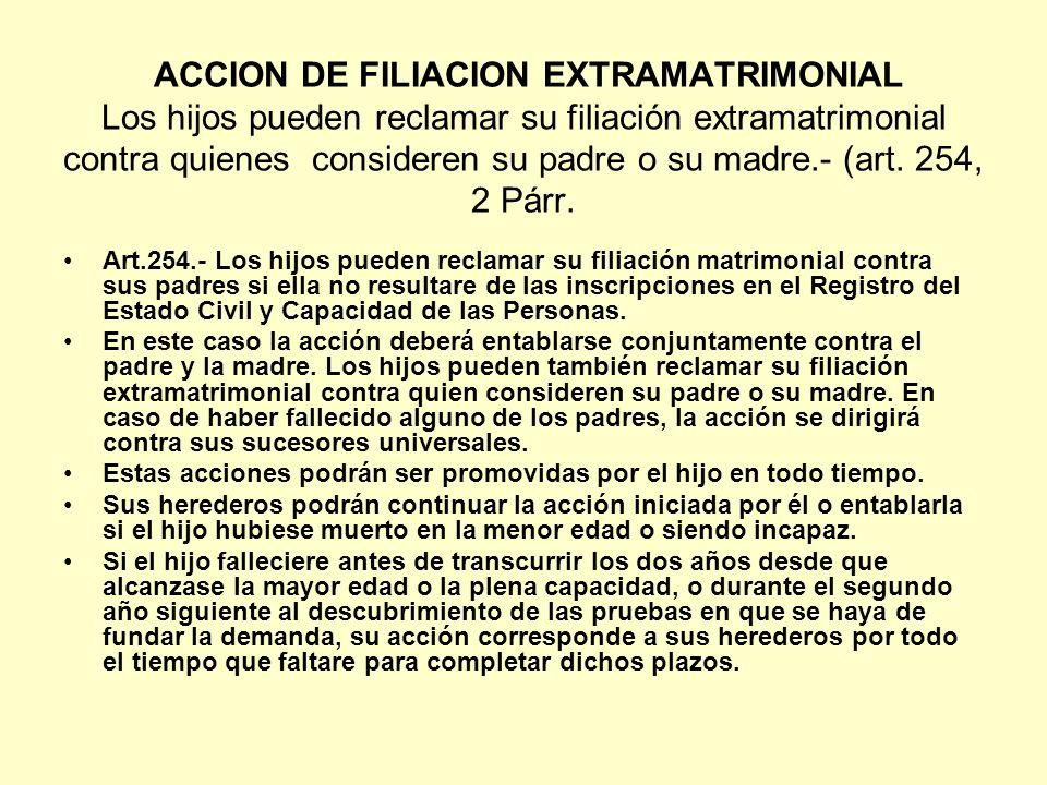 ACCION DE FILIACION EXTRAMATRIMONIAL Los hijos pueden reclamar su filiación extramatrimonial contra quienes consideren su padre o su madre.- (art. 254