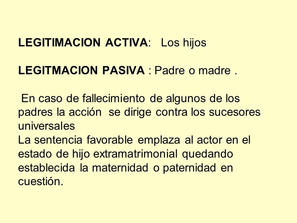 LEGITIMACION ACTIVA: Los hijos LEGITMACION PASIVA : Padre o madre. En caso de fallecimiento de algunos de los padres la acción se dirige contra los su