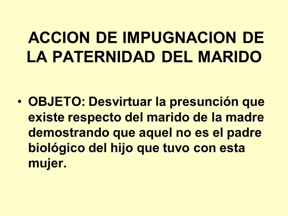 ACCION DE IMPUGNACION DE LA PATERNIDAD DEL MARIDO OBJETO: Desvirtuar la presunción que existe respecto del marido de la madre demostrando que aquel no