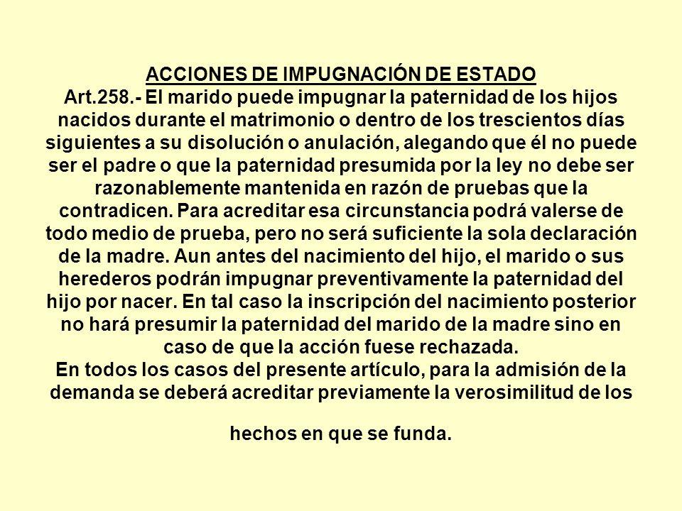 ACCIONES DE IMPUGNACIÓN DE ESTADO Art.258.- El marido puede impugnar la paternidad de los hijos nacidos durante el matrimonio o dentro de los trescien