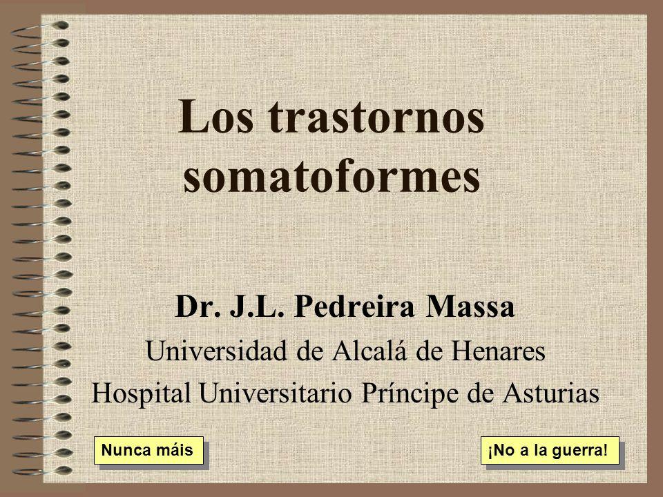 Los trastornos somatoformes Dr. J.L. Pedreira Massa Universidad de Alcalá de Henares Hospital Universitario Príncipe de Asturias Nunca máis ¡No a la g