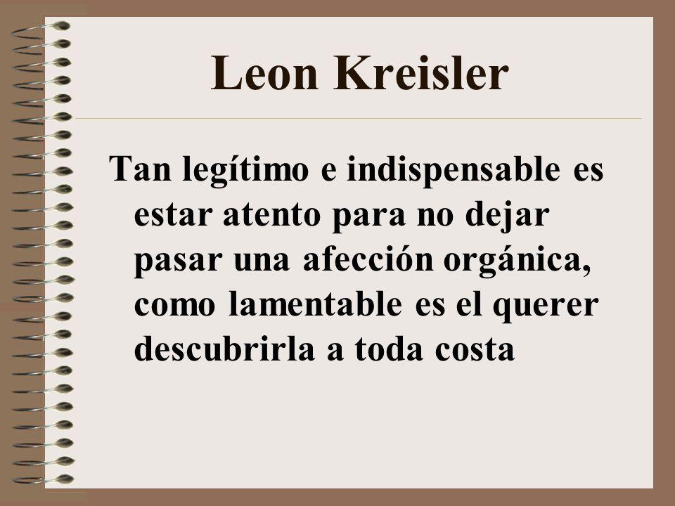 Leon Kreisler Tan legítimo e indispensable es estar atento para no dejar pasar una afección orgánica, como lamentable es el querer descubrirla a toda