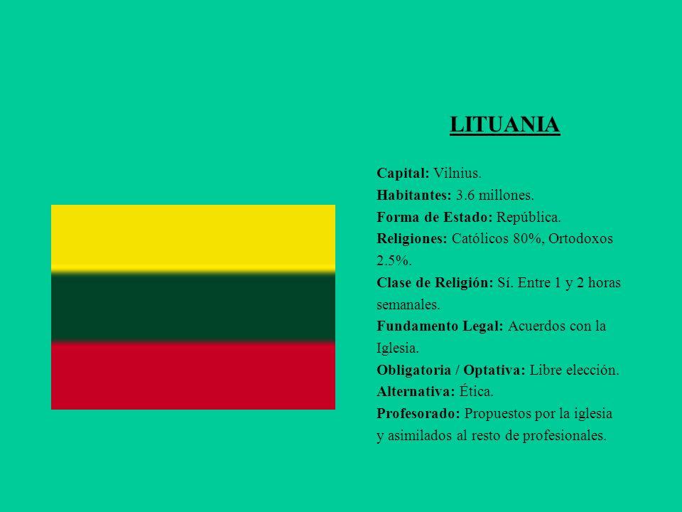 LITUANIA Capital: Vilnius. Habitantes: 3.6 millones. Forma de Estado: República. Religiones: Católicos 80%, Ortodoxos 2.5%. Clase de Religión: Sí. Ent