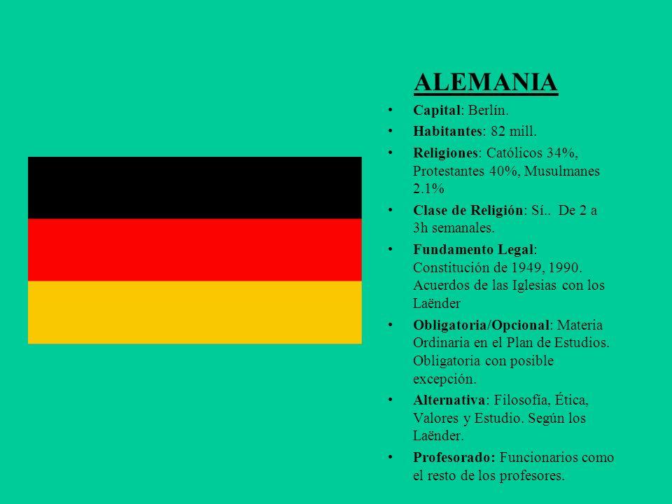 ALEMANIA Capital: Berlín. Habitantes: 82 mill. Religiones: Católicos 34%, Protestantes 40%, Musulmanes 2.1% Clase de Religión: Sí.. De 2 a 3h semanale