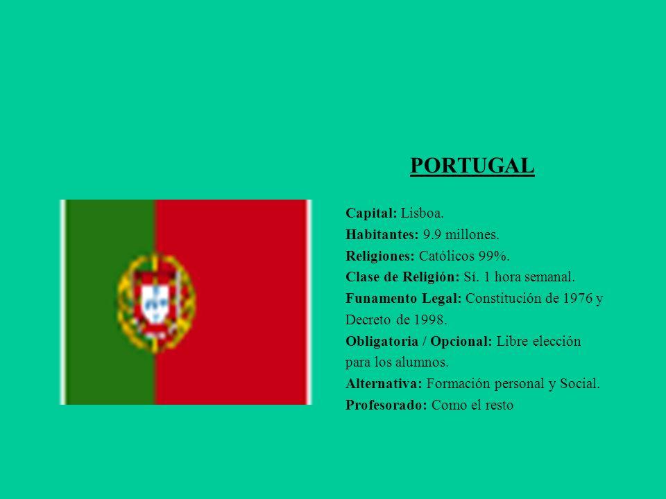 PORTUGAL Capital: Lisboa. Habitantes: 9.9 millones. Religiones: Católicos 99%. Clase de Religión: Sí. 1 hora semanal. Funamento Legal: Constitución de