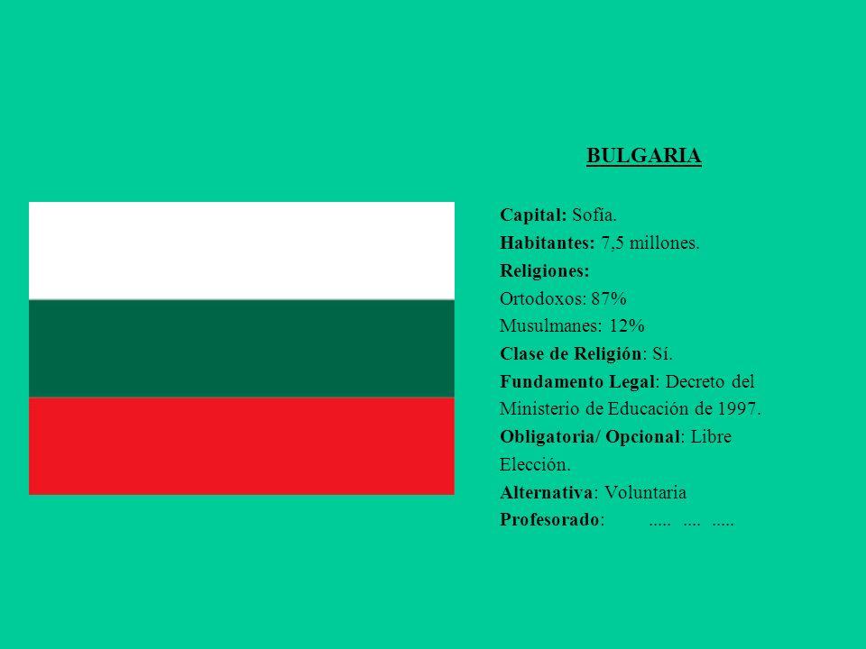 BULGARIA Capital: Sofía. Habitantes: 7,5 millones. Religiones: Ortodoxos: 87% Musulmanes: 12% Clase de Religión: Sí. Fundamento Legal: Decreto del Min