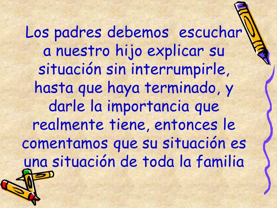 Los padres debemos escuchar a nuestro hijo explicar su situación sin interrumpirle, hasta que haya terminado, y darle la importancia que realmente tie