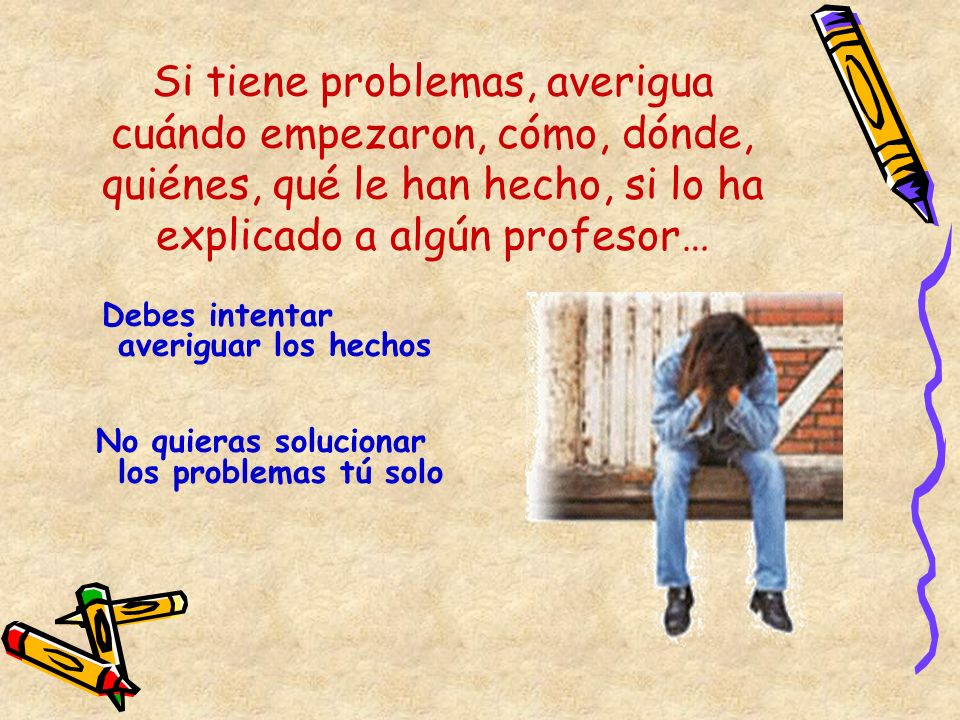 Si tiene problemas, averigua cuándo empezaron, cómo, dónde, quiénes, qué le han hecho, si lo ha explicado a algún profesor… Debes intentar averiguar l