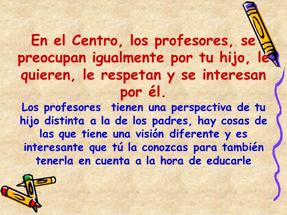 En el Centro, los profesores, se preocupan igualmente por tu hijo, le quieren, le respetan y se interesan por él. Los profesores tienen una perspectiv