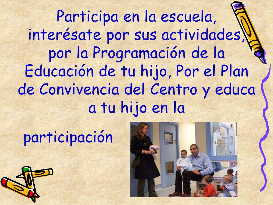 Participa en la escuela, interésate por sus actividades, por la Programación de la Educación de tu hijo, Por el Plan de Convivencia del Centro y educa