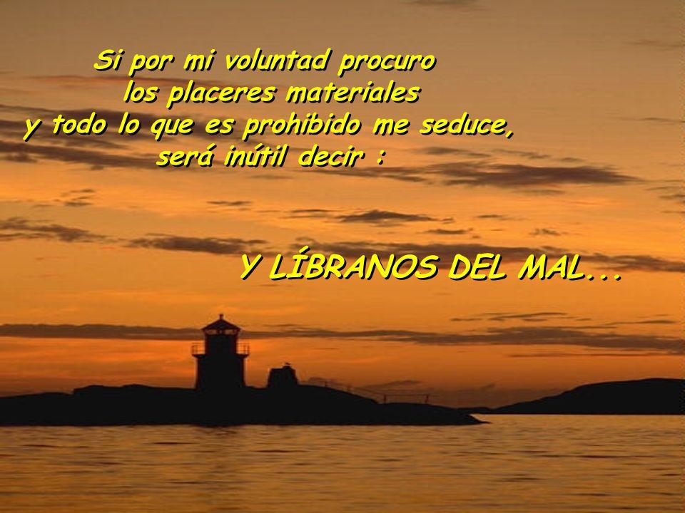 Si por mi voluntad procuro los placeres materiales y todo lo que es prohibido me seduce, será inútil decir : Si por mi voluntad procuro los placeres m
