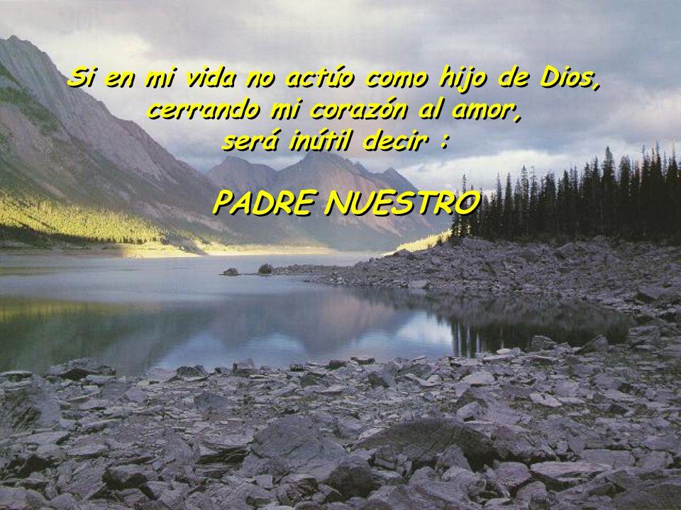 Si en mi vida no actúo como hijo de Dios, cerrando mi corazón al amor, será inútil decir : Si en mi vida no actúo como hijo de Dios, cerrando mi coraz