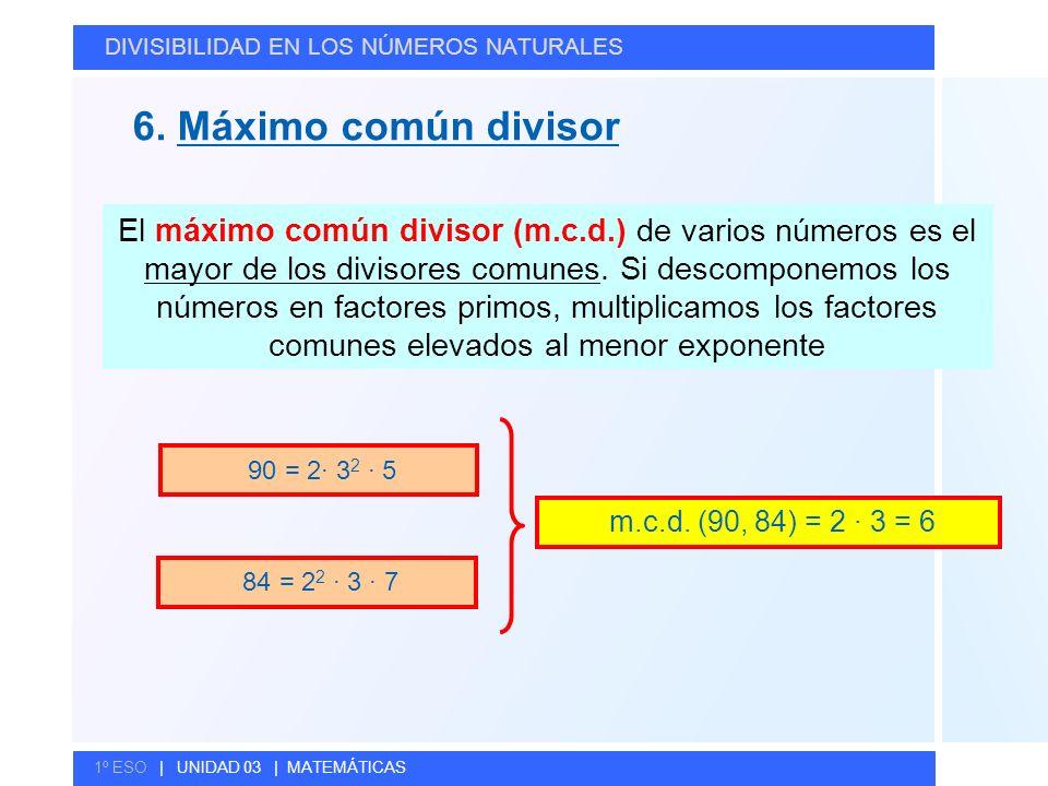© GELV 6. Máximo común divisor DIVISIBILIDAD EN LOS NÚMEROS NATURALES 1º ESO | UNIDAD 03 | MATEMÁTICAS El máximo común divisor (m.c.d.) de varios núme