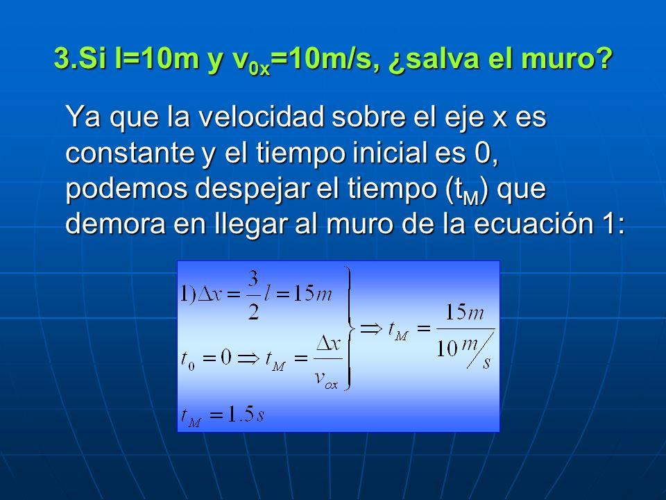 3.Si l=10m y v 0x =10m/s, ¿salva el muro? Ya que la velocidad sobre el eje x es constante y el tiempo inicial es 0, podemos despejar el tiempo (t M )