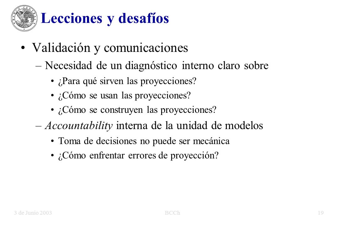 3 de Junio 2003BCCh19 Lecciones y desafíos Validación y comunicaciones –Necesidad de un diagnóstico interno claro sobre ¿Para qué sirven las proyecciones.