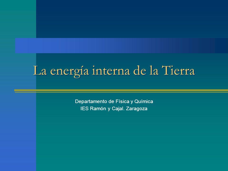 La energía interna de la Tierra Departamento de Física y Química IES Ramón y Cajal. Zaragoza