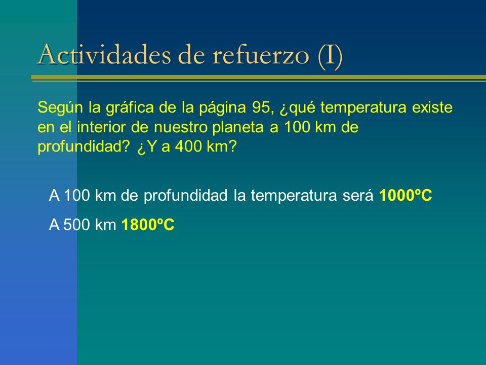 Actividades de refuerzo (I) Según la gráfica de la página 95, ¿qué temperatura existe en el interior de nuestro planeta a 100 km de profundidad? ¿Y a