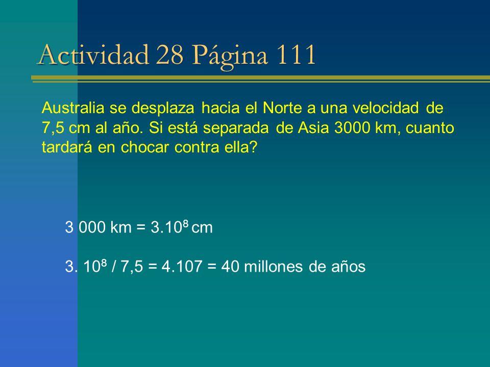 Actividad 28 Página 111 Australia se desplaza hacia el Norte a una velocidad de 7,5 cm al año. Si está separada de Asia 3000 km, cuanto tardará en cho