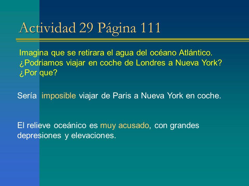 Actividad 29 Página 111 Imagina que se retirara el agua del océano Atlántico. ¿Podriamos viajar en coche de Londres a Nueva York? ¿Por que? Sería impo