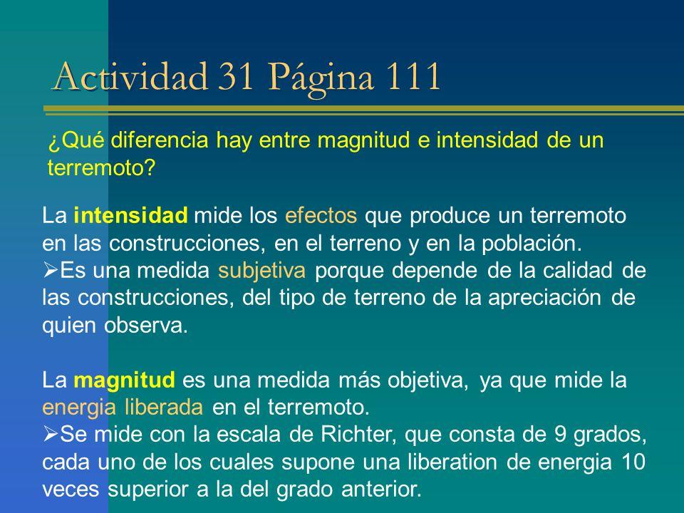 Actividad 31 Página 111 ¿Qué diferencia hay entre magnitud e intensidad de un terremoto? La intensidad mide los efectos que produce un terremoto en la