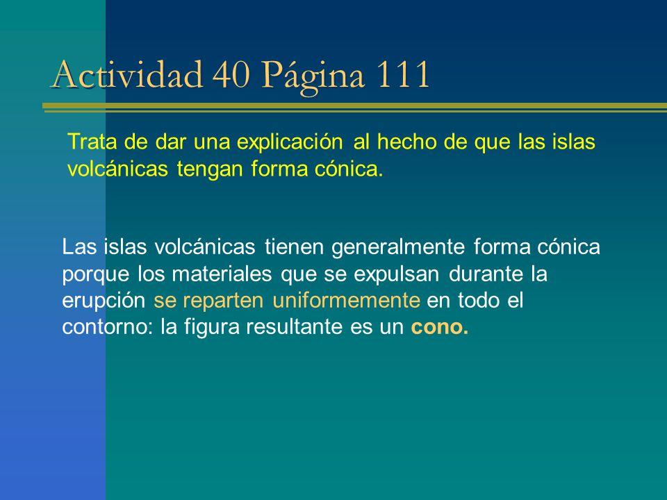 Actividad 40 Página 111 Trata de dar una explicación al hecho de que las islas volcánicas tengan forma cónica. Las islas volcánicas tienen generalment