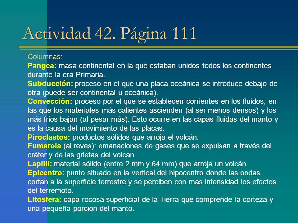 Actividad 42. Página 111 Columnas: Pangea: masa continental en la que estaban unidos todos los continentes durante la era Primaria. Subducción: proces