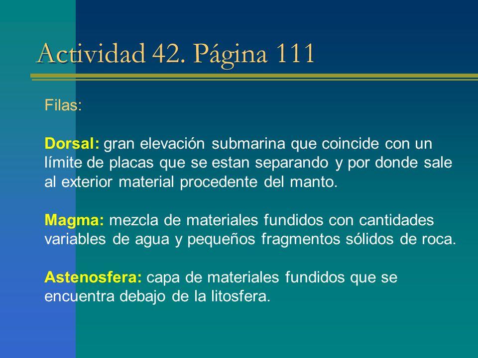 Actividad 42. Página 111 Filas: Dorsal: gran elevación submarina que coincide con un límite de placas que se estan separando y por donde sale al exter