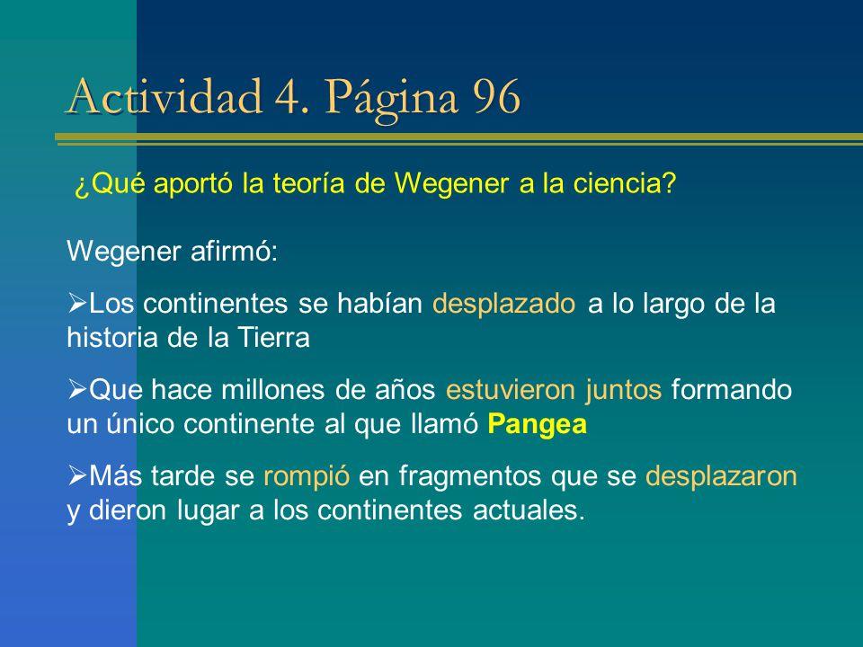 Actividad 4. Página 96 ¿Qué aportó la teoría de Wegener a la ciencia? Wegener afirmó: Los continentes se habían desplazado a lo largo de la historia d