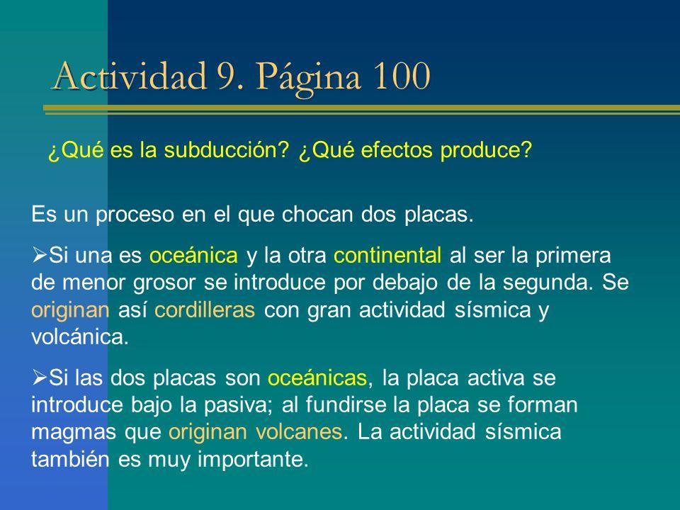Actividad 9. Página 100 ¿Qué es la subducción? ¿Qué efectos produce? Es un proceso en el que chocan dos placas. Si una es oceánica y la otra continent