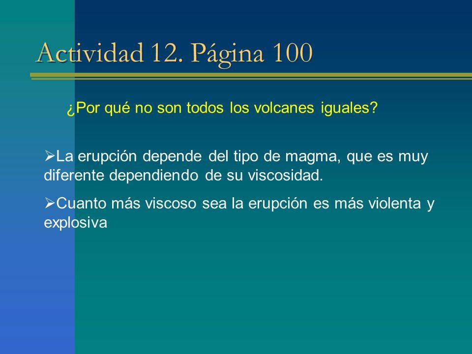 Actividad 12. Página 100 ¿Por qué no son todos los volcanes iguales? La erupción depende del tipo de magma, que es muy diferente dependiendo de su vis