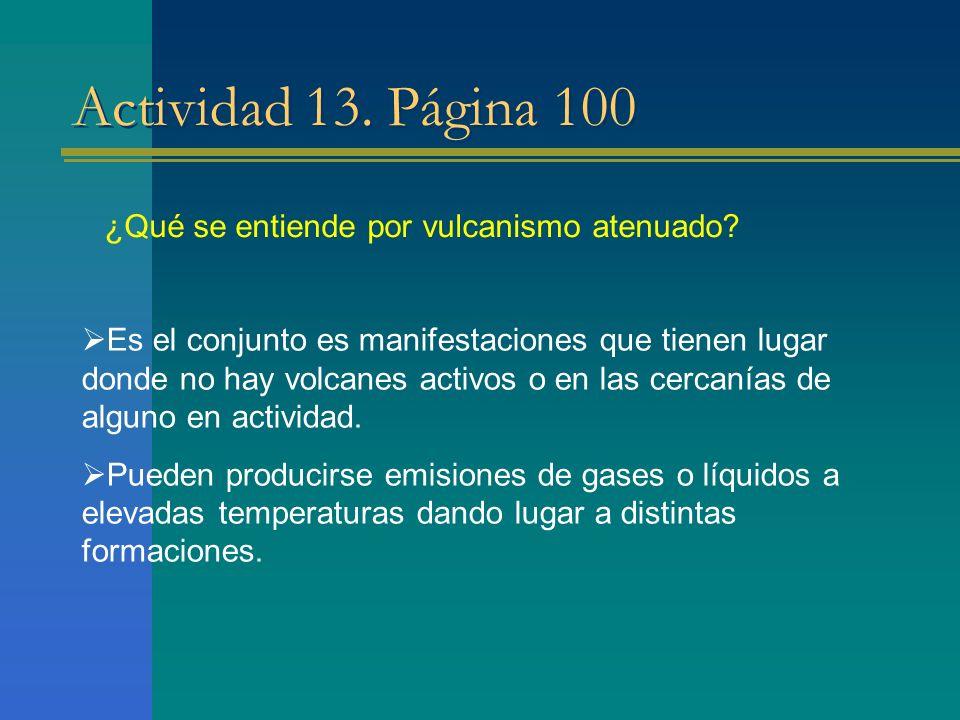 Actividad 13. Página 100 Es el conjunto es manifestaciones que tienen lugar donde no hay volcanes activos o en las cercanías de alguno en actividad. P