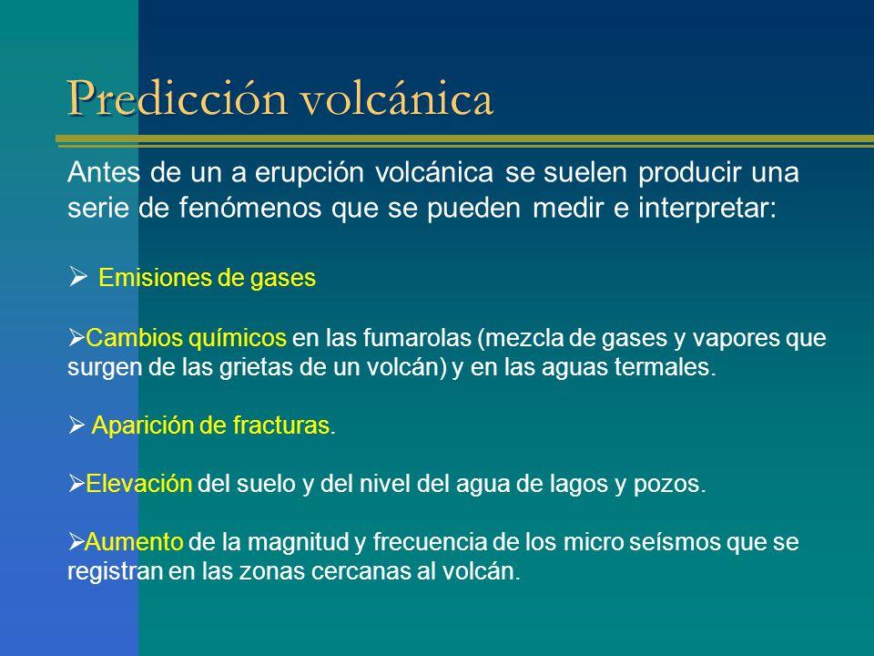 Predicción volcánica Antes de un a erupción volcánica se suelen producir una serie de fenómenos que se pueden medir e interpretar: Emisiones de gases Cambios químicos en las fumarolas (mezcla de gases y vapores que surgen de las grietas de un volcán) y en las aguas termales.