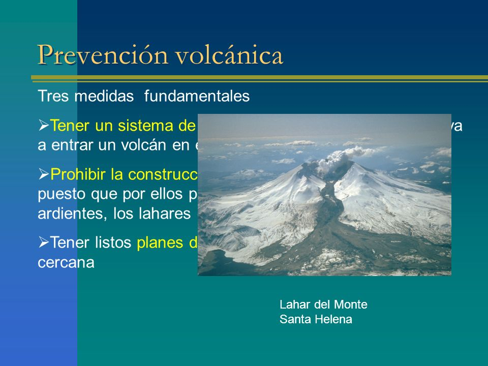 Prevención volcánica Tres medidas fundamentales Tener un sistema de predicción que determine cuando va a entrar un volcán en erupción. Prohibir la con