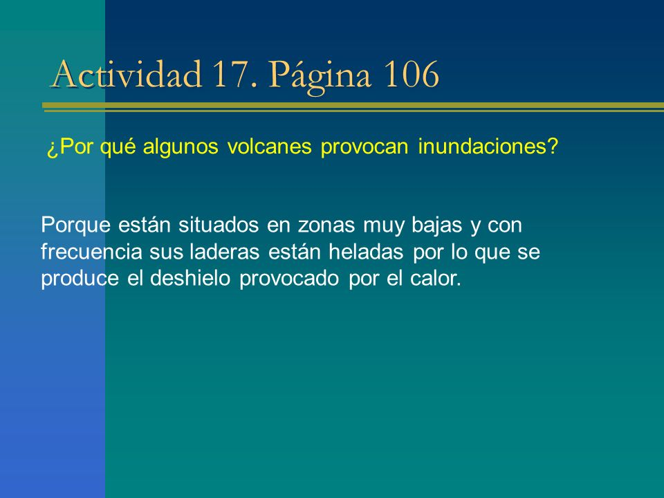 Actividad 17. Página 106 ¿Por qué algunos volcanes provocan inundaciones? Porque están situados en zonas muy bajas y con frecuencia sus laderas están