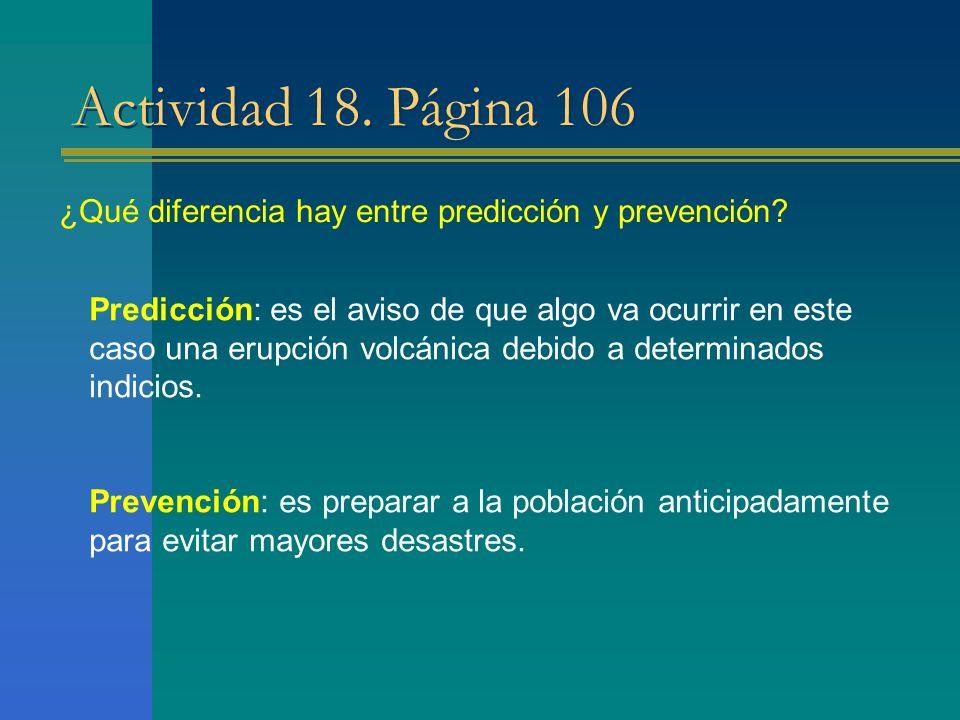 Actividad 18. Página 106 Predicción: es el aviso de que algo va ocurrir en este caso una erupción volcánica debido a determinados indicios. Prevención