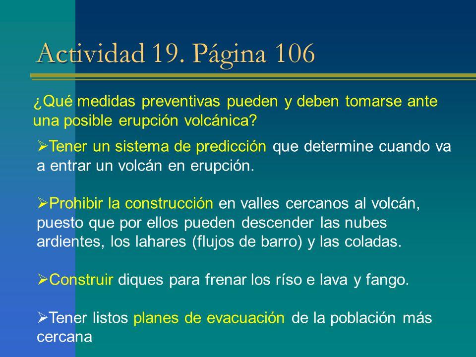 Actividad 19. Página 106 ¿Qué medidas preventivas pueden y deben tomarse ante una posible erupción volcánica? Tener un sistema de predicción que deter