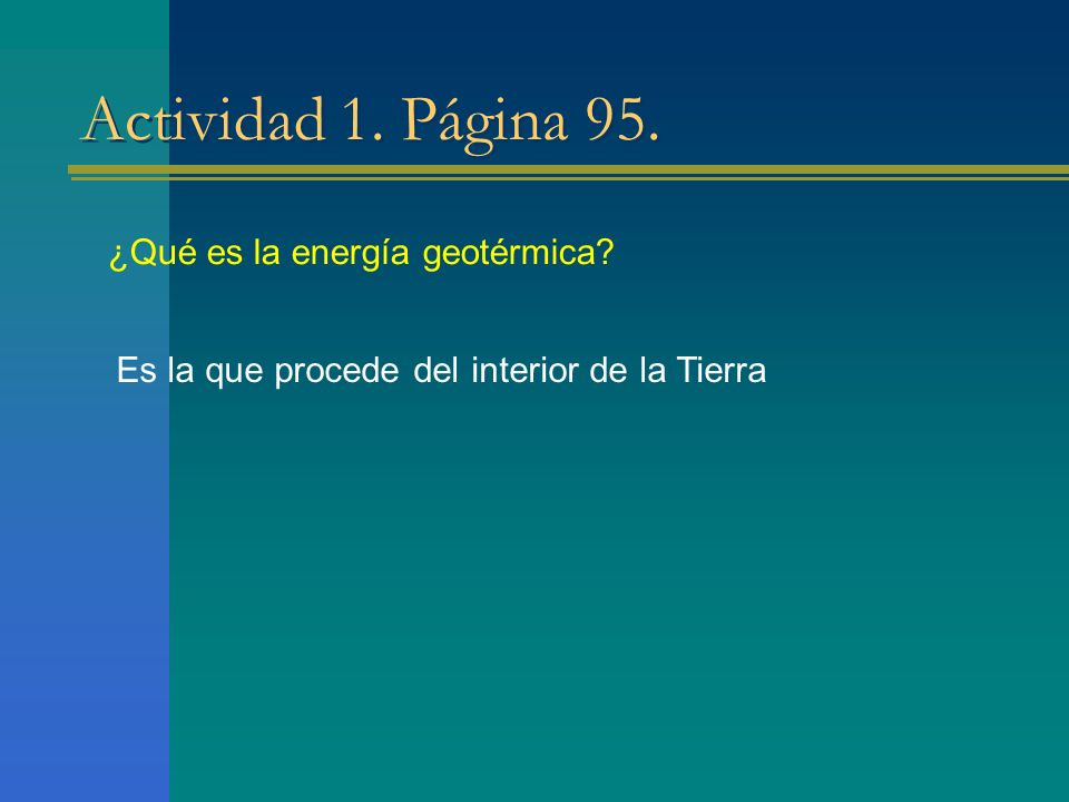 Actividad 1. Página 95. ¿Qué es la energía geotérmica? Es la que procede del interior de la Tierra
