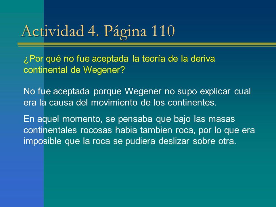 Actividad 4. Página 110 ¿Por qué no fue aceptada la teoría de la deriva continental de Wegener? No fue aceptada porque Wegener no supo explicar cual e