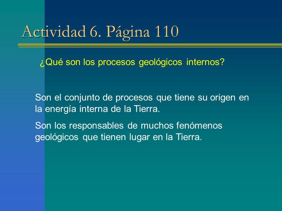Actividad 6. Página 110 ¿Qué son los procesos geológicos internos? Son el conjunto de procesos que tiene su origen en la energía interna de la Tierra.