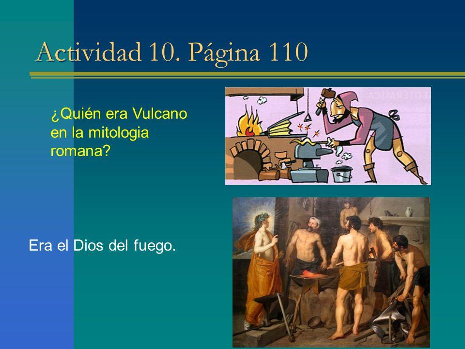 Actividad 10. Página 110 ¿Quién era Vulcano en la mitologia romana? Era el Dios del fuego.