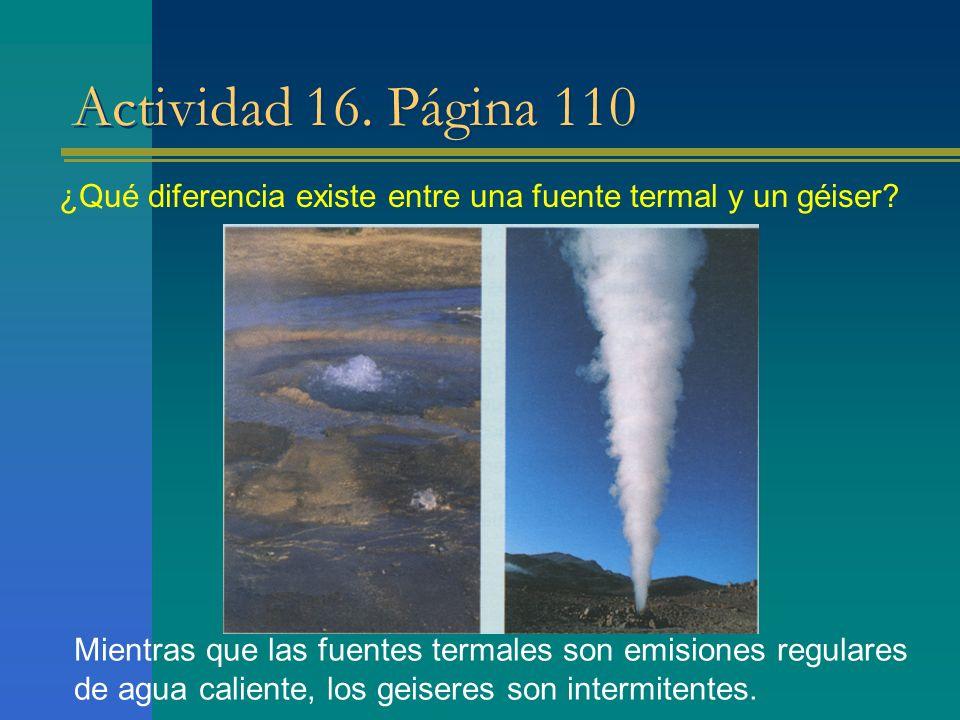 Actividad 16. Página 110 ¿Qué diferencia existe entre una fuente termal y un géiser? Mientras que las fuentes termales son emisiones regulares de agua